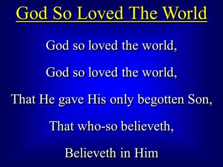 God So Loved The World God so loved the world, That He gave His only begotten Son, That who-so believeth, Believeth in Him God so loved the world, That.