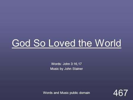 God So Loved the World Words: John 3:16,17 Music by John Stainer Words and Music public domain 467.