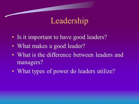 Leadership Is it important to have good leaders? What makes a good leader? What is the difference between leaders and managers? What types of power do.