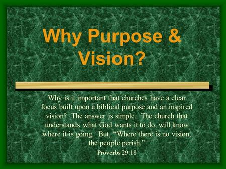 Why Purpose & Vision? Why is it important that churches have a clear focus built upon a biblical purpose and an inspired vision? The answer is simple.