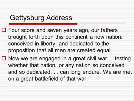Gettysburg Address Four score and seven years ago, our fathers brought forth upon this continent a new nation: conceived in liberty, and dedicated to the.