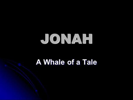 "JONAH A Whale of a Tale. Jonah 1:1-2 The word of the LORD came to Jonah the son of Amittai saying, 2 ""Arise, go to Nineveh the great city, and cry against."
