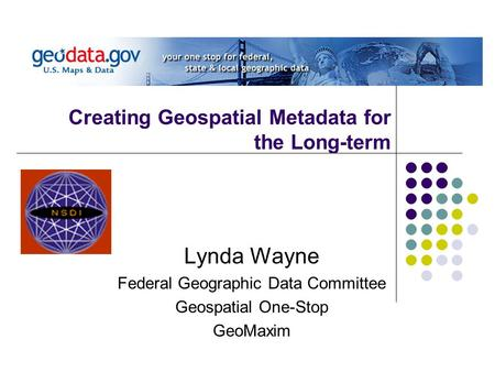 Creating Geospatial Metadata for the Long-term Lynda Wayne Federal Geographic Data Committee Geospatial One-Stop GeoMaxim.