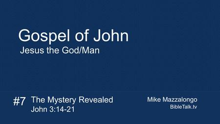 Mike Mazzalongo BibleTalk.tv Gospel of John Jesus the God/Man The Mystery Revealed John 3:14-21 #7.