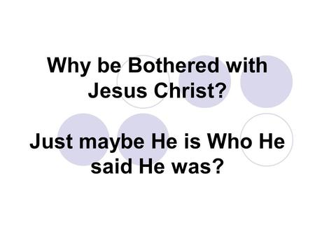 Why be Bothered with Jesus Christ? Just maybe He is Who He said He was?