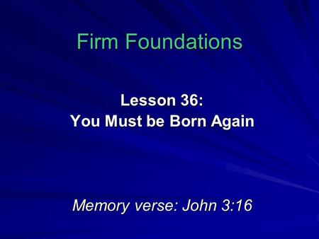 Firm Foundations Lesson 36: You Must be Born Again Memory verse: John 3:16.