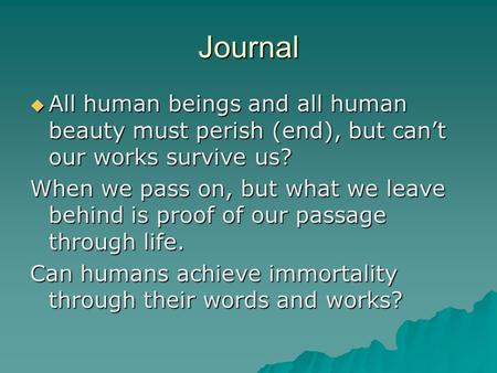 Journal  All human beings and all human beauty must perish (end), but can't our works survive us? When we pass on, but what we leave behind is proof of.