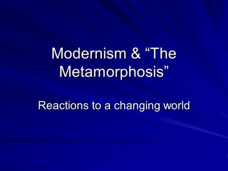 "Modernism & ""The Metamorphosis"" Reactions to a changing world."