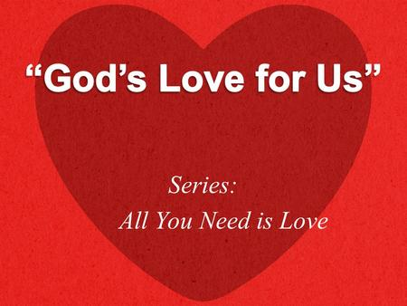 "Series: All You Need is Love. ""For God so loved the world that He gave His only begotten Son, that whoever believes in Him should not perish but have."