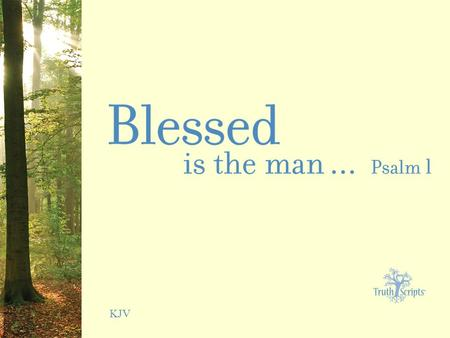 KJV. Psalm 1:1 Blessed is the man that walketh not in the counsel of the ungodly, nor standeth in the way of sinners, nor sitteth in the seat of the scornful.