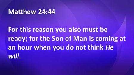Matthew 24:44 For this reason you also must be ready; for the Son of Man is coming at an hour when you do not think He will.