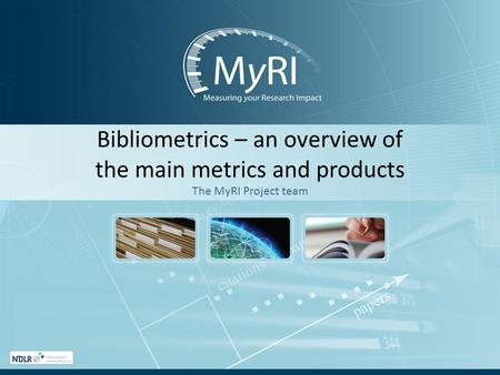 Bibliometrics – an overview of the main metrics and products The MyRI Project team.