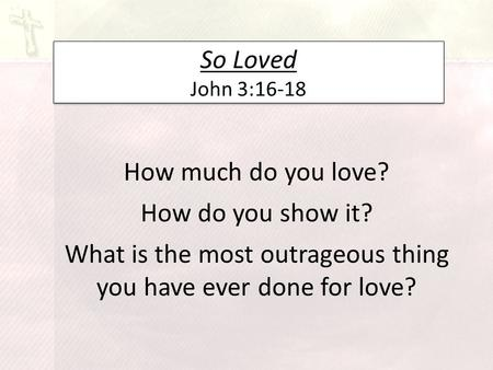 So Loved John 3:16-18 How much do you love? How do you show it? What is the most outrageous thing you have ever done for love?