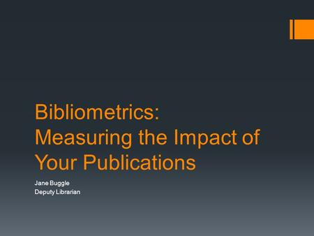 Bibliometrics: Measuring the Impact of Your Publications Jane Buggle Deputy Librarian.