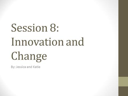 Session 8: Innovation and Change By: Jessica and Katie.