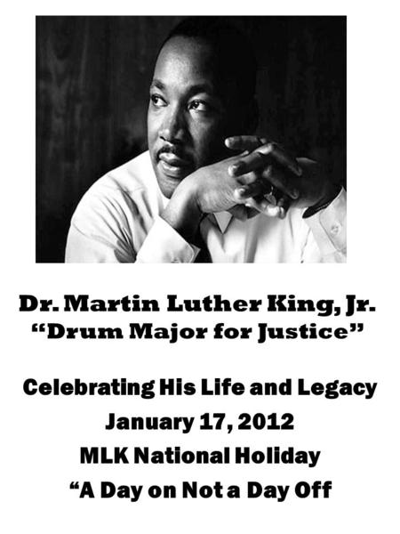 "Dr. Martin Luther King, Jr. ""Drum Major for Justice"" Celebrating His Life and Legacy January 17, 2012 MLK National Holiday ""A Day on Not a Day Off."