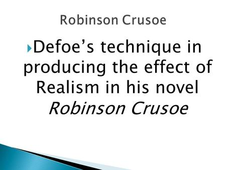 Robinson Crusoe Defoe's technique in producing the effect of Realism in his novel Robinson Crusoe.