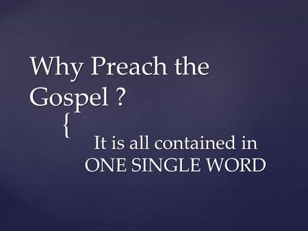 { Why Preach the Gospel ? It is all contained in ONE SINGLE WORD.