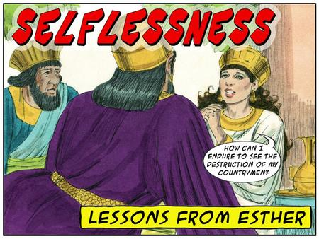 What living lessons can 21 st -century Christians learn from Esther about SELFLESSNESS ? A Vivid Picture of Pathetic Self-Centeredness = Haman A Vivid.