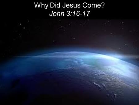 Why Did Jesus Come? John 3:16-17. For God so loved the world that he gave his one and only Son, that whoever believes in him shall not perish but have.