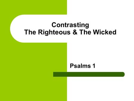 Contrasting The Righteous & The Wicked Psalms 1. Verse 1 Blessed is the man that walketh not in the counsel of the ungodly, nor standeth in the way of.