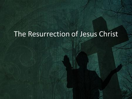 The Resurrection of Jesus Christ. 1 Corinthians 15:13-19 13 If there is no resurrection of the dead, then not even Christ has been raised. 14 And if Christ.