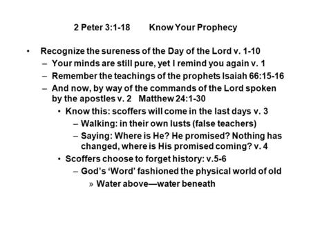 2 Peter 3:1-18 Know Your Prophecy Recognize the sureness of the Day of the Lord v. 1-10 –Your minds are still pure, yet I remind you again v. 1 –Remember.