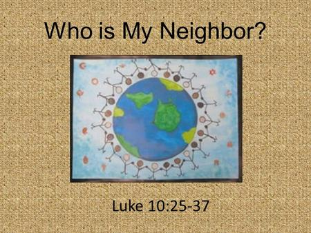 "Who is My Neighbor? Luke 10:25-37. ""On one occasion an expert in the law stood up to test Jesus. ""Teacher,"" he asked, ""What must I do to inherit eternal."