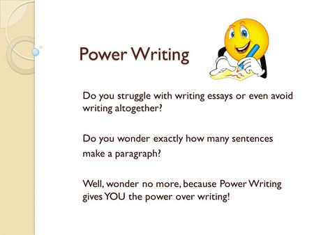 Power Writing Do you struggle with writing essays or even avoid writing altogether? Do you wonder exactly how many sentences make a paragraph? Well, wonder.