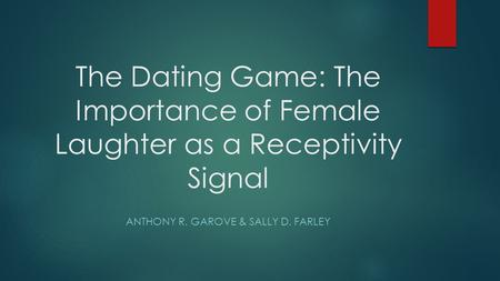 The Dating Game: The Importance of Female Laughter as a Receptivity Signal ANTHONY R. GAROVE & SALLY D. FARLEY.