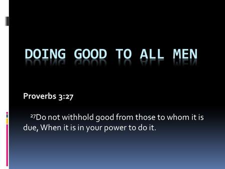 Proverbs 3:27 27 Do not withhold good from those to whom it is due, When it is in your power to do it.