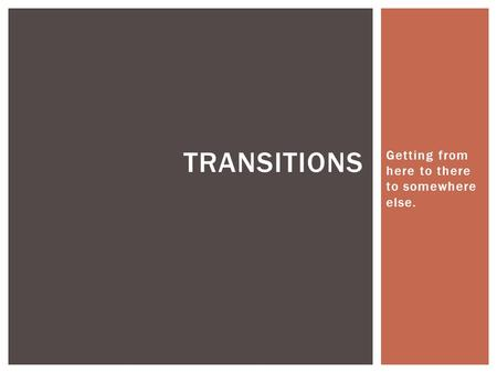 Getting from here to there to somewhere else. TRANSITIONS.