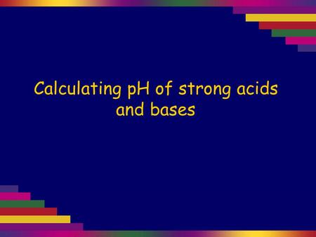 Calculating pH of strong acids and bases. Strong acids or bases are those which dissociate completely. HCl(aq) + H 2 O(l) → H 3 O + (aq) + Cl - (aq) So.