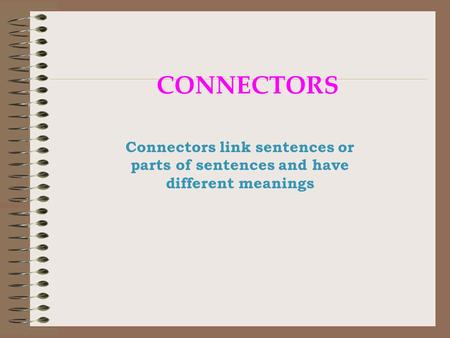CONNECTORS Connectors link sentences or parts of sentences and have different meanings.