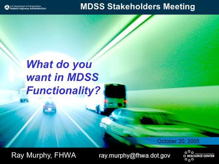 What do you want in MDSS Functionality? Ray Murphy, FHWA October 20, 2005 MDSS Stakeholders Meeting.