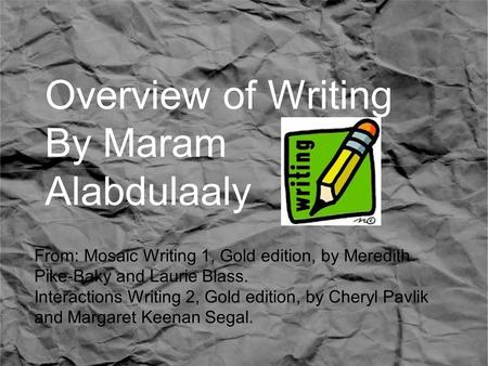 Overview of Writing By Maram Alabdulaaly From: Mosaic Writing 1, Gold edition, by Meredith Pike-Baky and Laurie Blass. Interactions Writing 2, Gold edition,