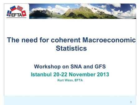 1 The need for coherent Macroeconomic Statistics Workshop on SNA and GFS Istanbul 20-22 November 2013 Kurt Wass, EFTA.