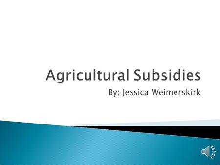By: Jessica Weimerskirk  Subsidy – Government financial assistance to a domestic producer.  2 forms ◦ Agricultural ◦ Non-Agricultural  Subsidies given.