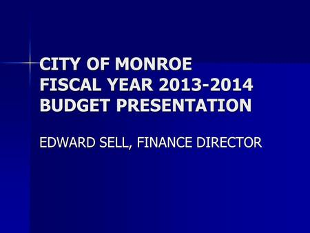 CITY OF MONROE FISCAL YEAR 2013-2014 BUDGET PRESENTATION EDWARD SELL, FINANCE DIRECTOR.