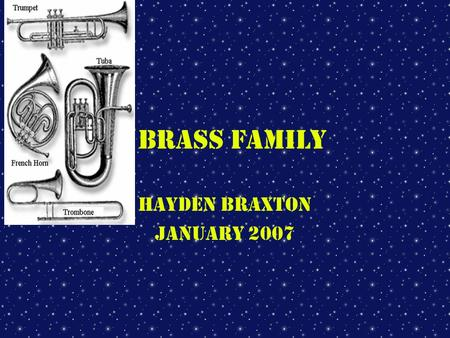 Brass Family Hayden Braxton January 2007 How sound is produced in the Brass family The sound is produced by the player buzzing his or her lips and by.