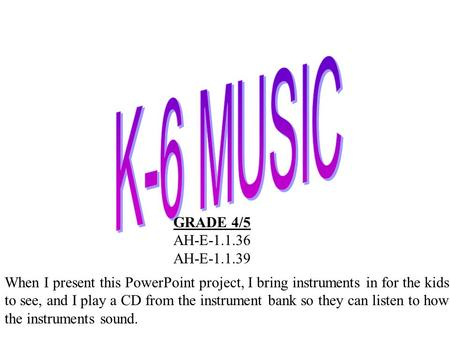 GRADE 4/5 AH-E-1.1.36 AH-E-1.1.39 When I present this PowerPoint project, I bring instruments in for the kids to see, and I play a CD from the instrument.