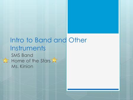 Intro to Band and Other Instruments SMS Band Home of the Stars Ms. Kinion.
