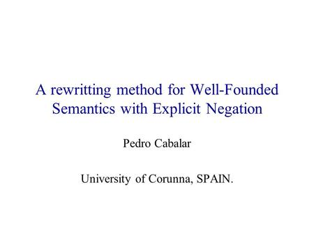 A rewritting method for Well-Founded Semantics with Explicit Negation Pedro Cabalar University of Corunna, SPAIN.