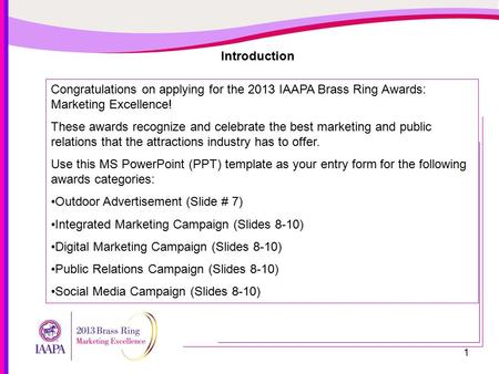 1 Introduction Congratulations on applying for the 2013 IAAPA Brass Ring Awards: Marketing Excellence! These awards recognize and celebrate the best marketing.