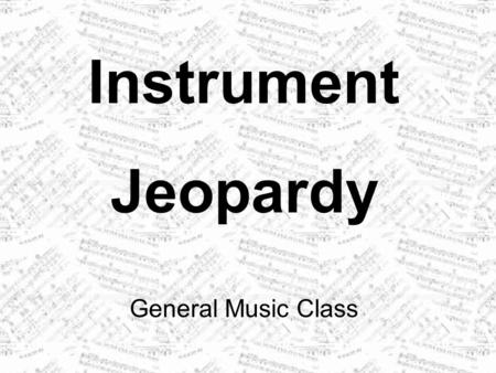 Instrument Jeopardy General Music Class. OrchestraStrings Wood- winds BrassPercussion 100 200 300 400 500 300 400 500 300 400 500 300 400 500 300 400.