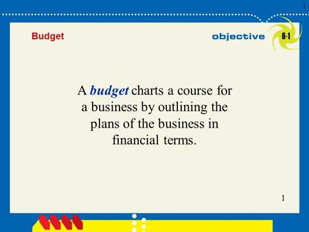 1 Click to edit Master title style 1 1 1 Budget A budget charts a course for a business by outlining the plans of the business in financial terms. 6-1.