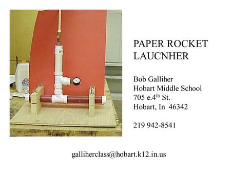 PAPER ROCKET LAUCNHER Bob Galliher Hobart Middle School 705 e.4 th St. Hobart, In 46342 219 942-8541