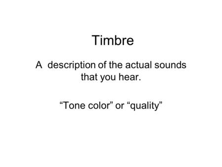 "Timbre A description of the actual sounds that you hear. ""Tone color"" or ""quality"""