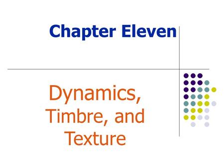 Chapter Eleven Dynamics, Timbre, and Texture. Rhythm Melody (pitch) Harmony Timbre (sound) Dynamics Texture Form (shape) Basic Elements of Music.