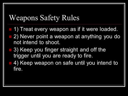 Weapons Safety Rules 1) Treat every weapon as if it were loaded. 2) Never point a weapon at anything you do not intend to shoot. 3) Keep you finger straight.